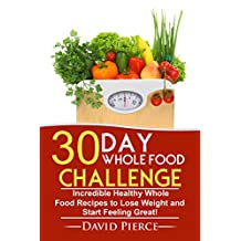 30 Day Whole Food Challenge: Incredible Healthy Whole Food Recipes to Lose Weight and Start Feeling Great! (30 Day Challenge, Whole Food Recipes, Whole Diet, Whole Foods Book 1)