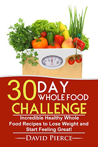 30 Day Whole Food Challenge: Incredible Healthy Whole Food Recipes to Lose Weight and Start Feeling Great! (30 Day Challenge, Whole Food Recipes, Whole Diet, Whole Foods Book 1) by David Pierce