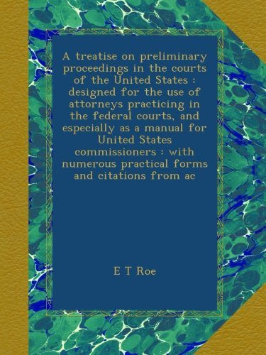A treatise on preliminary proceedings in the courts of the United States : designed for the use of attorneys practicing in the federal courts, and ... practical forms and citations from ac pdf epub
