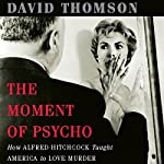 The Moment of 'Psycho': How Alfred Hitchcock Taught America to Love Murder | David Thomson