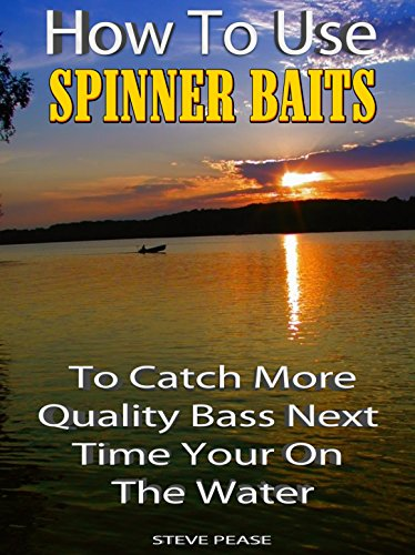 How to use spinner baits: To Catch More Quality Bass Your next Time On The Water by [Pease, Steve]