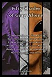 Fifty Shades of Gray Aliens: Aliens, UFOs, Billy Meier, Erich Von Daniken, Robert Temple, Travis Walton, Whitley Strieber, Ancient Aliens, Manly P. Hall, Allen H. Greenfield, Martin Cannon, and more