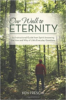 Our Walk to Eternity: An Instructional Guide from Spirit Answering the How and Why of Life's Everyday Questions