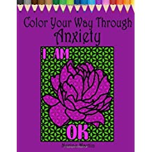 Color Your Way Through Anxiety: Adult Coloring Book for Men and Women Experiencing Mental Health Conditions of Stress, Anxiety and Depression