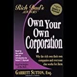 Rich Dad's Advisors: Own Your Own Corporation - Why the Rich Own the Companies Where Everyone Else Works
