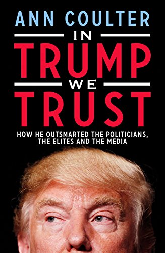 Book cover from In Trump We Trust: How He Outsmarted the Politicians, the Elites and the Media by Ann Coulter