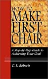 How to Make First Chair - a Step-by-Step Guide to Achieving Your Goal, Roberts, Christopher Lysle, 1591962293