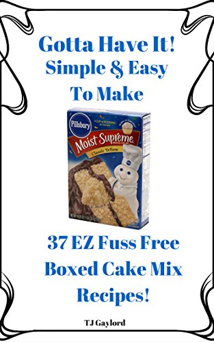 Gotta Have It Simple & Easy To Make 37 EZ Fuss Free Boxed Cake Mix Recipes! -