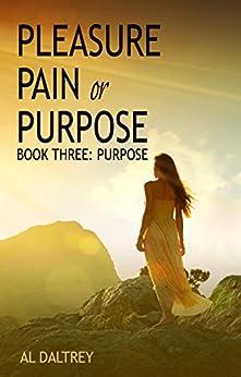 Pleasure, Pain or Purpose: Book Three: Purpose (Pleasure Pain or Purpose 3) by [Daltrey, Al]