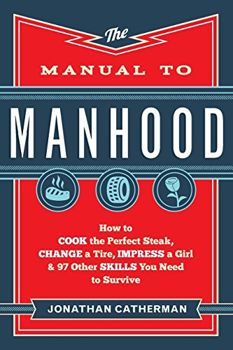 Pdf Teen The Manual to Manhood: How to Cook the Perfect Steak, Change a Tire, Impress a Girl & 97 Other Skills You Need to Survive