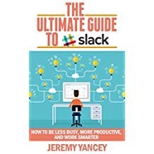 The Ultimate Guide to Slack: How to Be Less Busy, More Productive, and Work Smarter