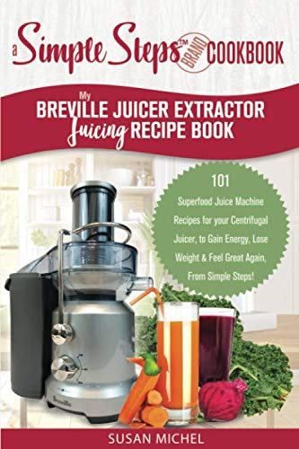 My Breville Juicer Extractor Juicing Recipe Book, A Simple Steps Brand Cookbook: 101 Superfood Juice Machine Recipes for your Centrifugal Juicer, to ... Machines, Juice Extractor, Juicing Books)