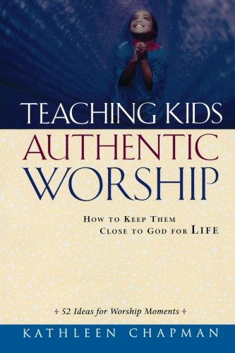 READ Teaching Kids Authentic Worship: How to Keep Them Close to God for Life<br />[R.A.R]