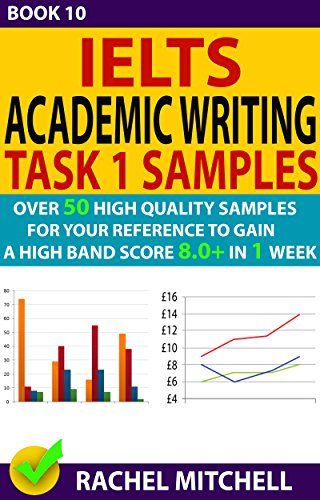 Ielts Academic Writing Task 1 Samples : Over 50 High Quality Samples for Your Reference to Gain a High Band Score 8.0+ In 1 Week (Book 10) (Ielts General Speaking Test Samples Band 8)