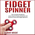 Fidget Spinner: The Complete Handbook: Learn How to Create, Customize and Perform Tricks with Fidget Spinners! | Anthony Wright