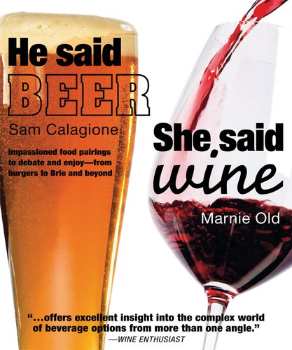 He Said Beer, She Said Wine: Impassioned Food Pairings to Debate and Enjoy: from Burgers to Brie and Beyond by Sam Calagione, Marnie Old