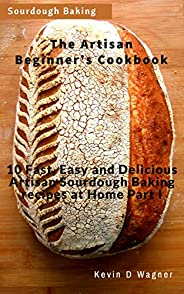 The Artisan Beginner's Cookbook: 10 Fast, Easy and Delicious Artisan Sourdough Baking recipes at Home Part