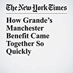 How Grande's Manchester Benefit Came Together So Quickly | Joe Coscarelli