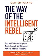 The Way of the Intelligent Rebel: Succeed Outside the System, Teach Yourself Anything, and Achieve Ultimate Freedom