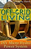 Off-Grid Living: DIY Micro Hydro Power System: (Power Generation, Survival Skills)