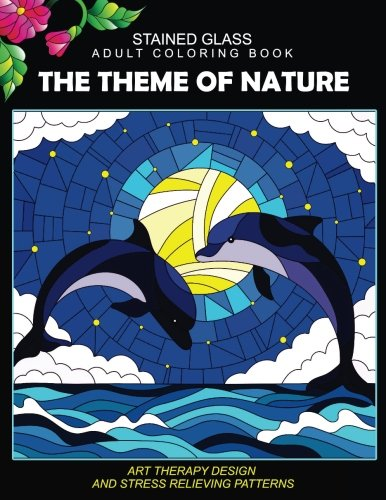 (Stained Glass Adult Coloring Book: The Theme of Nature Animal, Bird, Dolphin, Flower, Landscape for all age)