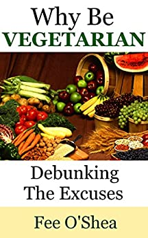 Why Be Vegetarian: Debunking the excuses. Includes Free vegetarian recipes (The Good Life Book 1) by [O'Shea, Fee]
