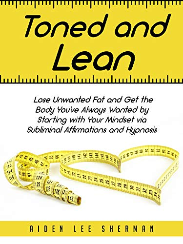 Toned and Lean: Lose Unwanted Fat and Get the Body You've Always Wanted by Starting with Your Mindset via Subliminal Affirmations and Hypnosis (Best Way To Lose Weight And Get Toned)