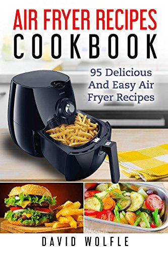 Air Fryer Recipes Cookbook: 95 Delicious and Easy Air Fryer Recipes by [Wolfle, David]
