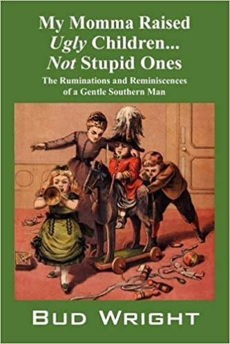My Momma Raised Ugly Children...Not Stupid Ones: The Ruminations and Reminiscences of a Gentle Southern Man by Bud Wright (2008-08-13)