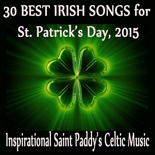 30 Best Irish Songs for St. Patrick's Day, 2015: Inspirational Saint Paddy's Celtic Music (St Patrick ' S Day Songs)