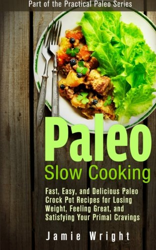 Paleo Slow Cooking: Fast, Easy, and Delicious Paleo Crock Pot Recipes for Losing Weight, Feeling Great, and Satisfying Your Primal Cravings (Practical Paleo)