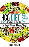 HCG Diet: HCG Diet For Beginners - The Simple Science Of Losing Weight - HCG Diet Recipes - HCG Diet Cookbook - HCG Diet Plan