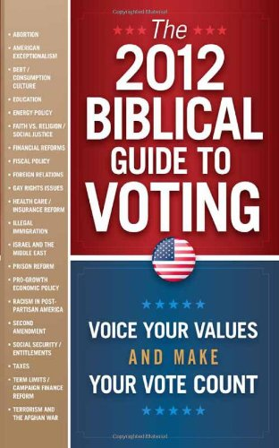 The 2012 Biblical Guide to Voting: What the Bible Says About 22 Key Political Issues for 2012