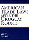 American Trade Laws after the Uruguay Round, Greg Mastel, 1563248956