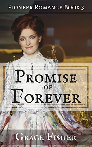 Promise of Forever: Inspirational Pioneer Frontier Romance Novella (Promise of Home Series Book 3) by [Fisher, Grace]