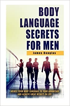 Body Language Secrets For Men: Adjust Your Body Language To Your Advantage And Achieve Great Results In Life by James Douglas (2014-12-07)