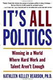 It's All Politics: Winning In A World Where Hard Work And Talent Aren't Enough