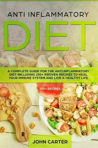 Anti Inflammatory Diet: A Complete Guide for the Anti Inflammatory Diet Including 250+ proven recipes to Heal Your Immune System and Live a Healthy Life