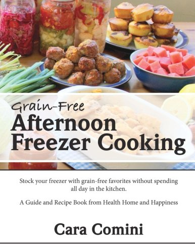 Grain-Free Afternoon Freezer Cooking: Stock your freezer with grain-free favorites without spending all day in the kitchen. A Guide and Recipe Book from Health Home and Happiness