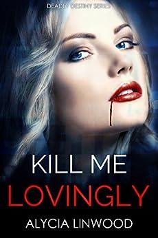 Kill Me Lovingly (Deadly Destiny Book 2) by [Linwood, Alycia]