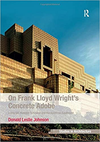 On Frank Lloyd Wright's Concrete Adobe: Irving Gill, Rudolph Schindler and the American Southwest (Ashgate Studies in Architecture)