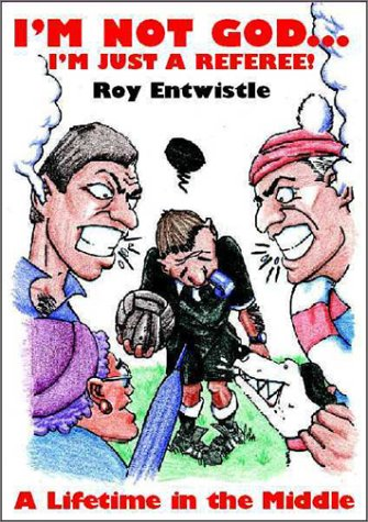 Im Not God, Im Just a Referee: A Lifetime in the Middle Roy Entwistle