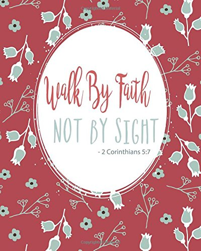 Download Walk By Faith Not By Sight - 2 Corinthians 5:7: Prayer Journal To Write In For Daily Conversation & Praise with God (Bible Verse Journal Cover Design) (Volume 3) PDF
