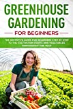 Greenhouse gardening for beginners: The definitive guide for beginners step by step to the cultivation fruits and vegetables throughout the year
