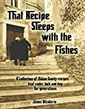 That Recipe Sleeps with the Fishes: A collection of Italian family recipes kept under lock and key for generations