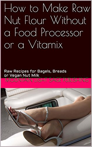 How to Make Raw Nut Flour Without a Food Processor or a Vitamix: Raw Recipes for Bagels, Breads or Vegan Nut Milk by Mountain Light Sage Publishing