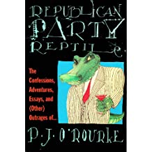 Republican Party Reptile: The Confessions, Adventures, Essays and (Other) Outrages of P.J. O'Rourke (O'Rourke, P. J.)