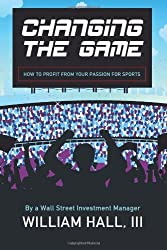 Changing the Game: How to Profit From Your Passion for Sports by a Wall Street Investment Manager