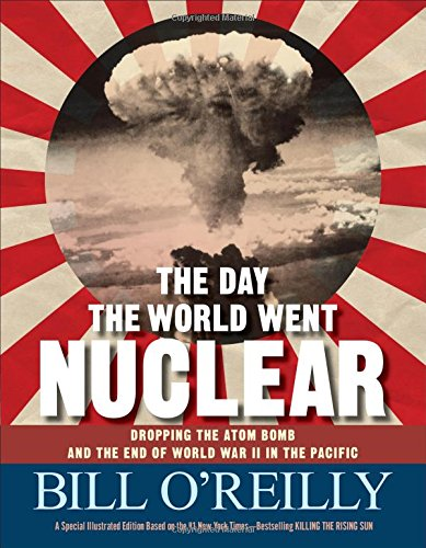 The Day the World Went Nuclear: Dropping the Atom Bomb and the End of World War II in the Pacific (Word Of The Day Bill O Reilly)