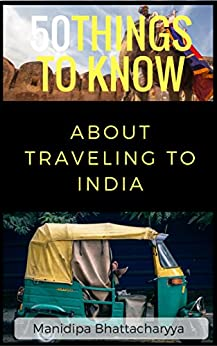 50 Things To Know About Traveling To India: Be Prepared for the Trip of a Lifetime by [Bhattacharyya, Manidipa]
